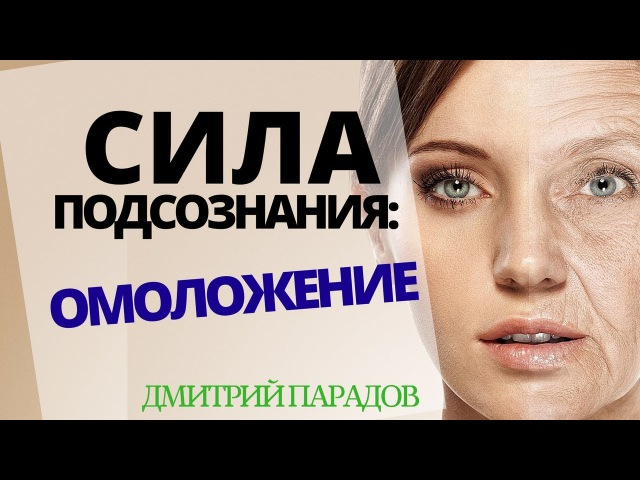 Омоложение организма Остановка процессов старения Сила подсознания и омоложение Дмитрий Порадов