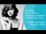 Интервью Жени Любич в день концерта в рамках Roof Music Fest. Онлайн-трансляция