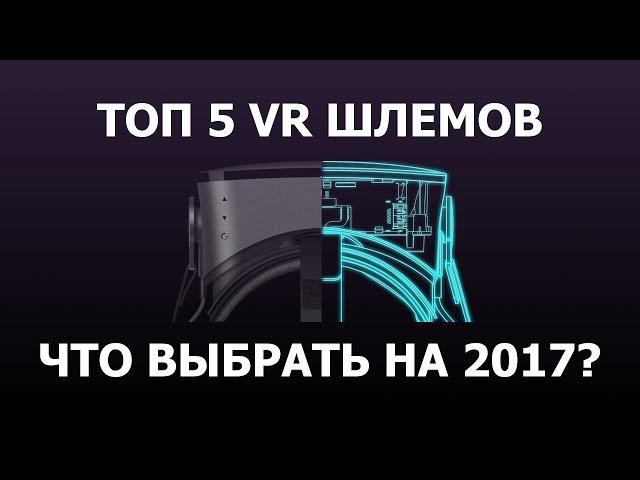 Топ 5 VR шлемов 2017 | Как выбрать правильные очки виртуальной реальности?