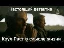 Мэттью Макконахи - Настоящий детектив   Коул Раст о смысле жизни