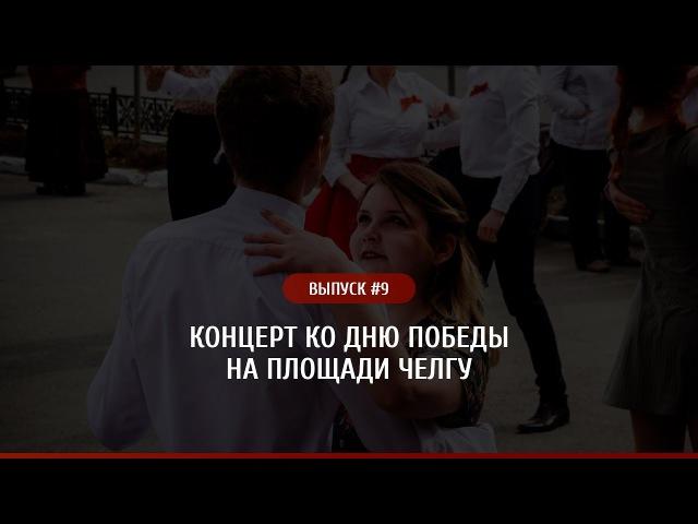 Выпуск9 - концерт ко Дню Победы на площади ЧелГУ