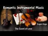 ROMANTIC INSTRUMENTAL MUSIC+Eugen Doga  + The Scent of Love