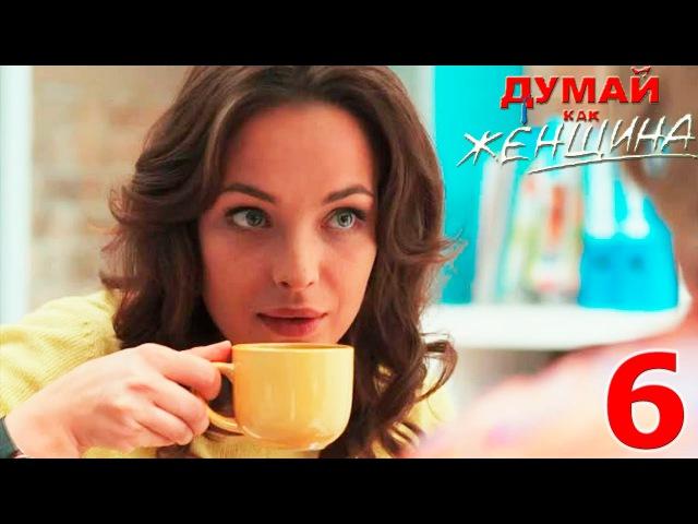 Сериал Думай как женщина - 6 серия - русское кино