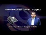 Итоги весенней сессии Госдумы. Комментарии Евгения Федорова 28.07.17