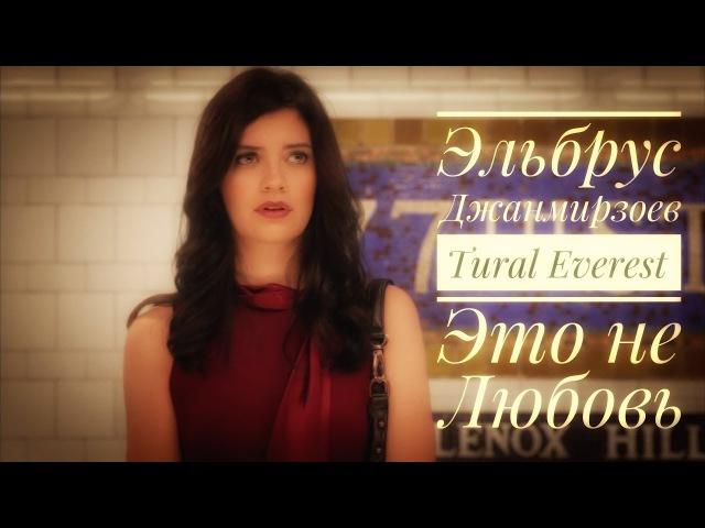 Эльбрус Джанмирзоев Tural Everest - Это не Любовь (2017)