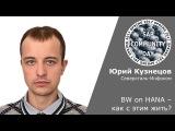 Юрий Кузнецов - BW on HANA  как с этим жить