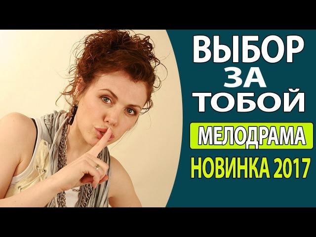 СУПЕР ФИЛЬМ! ЛЕГКИЙ, ДОБРЫЙ - Выбор за тобой Русские фильмы 2017, Русские мелодрам ...