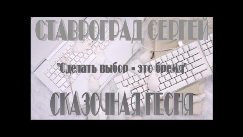 Сергей Cтавроград . Сделать выбор - это бремя . песня сказка