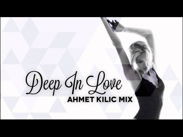 AHMET KILIC - DEEP IN LOVE (Nu Disco / Deep House Mix)