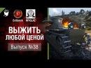 Выжить любой ценой №38 - от Evilborsh и MYGLAZ World of Tanks