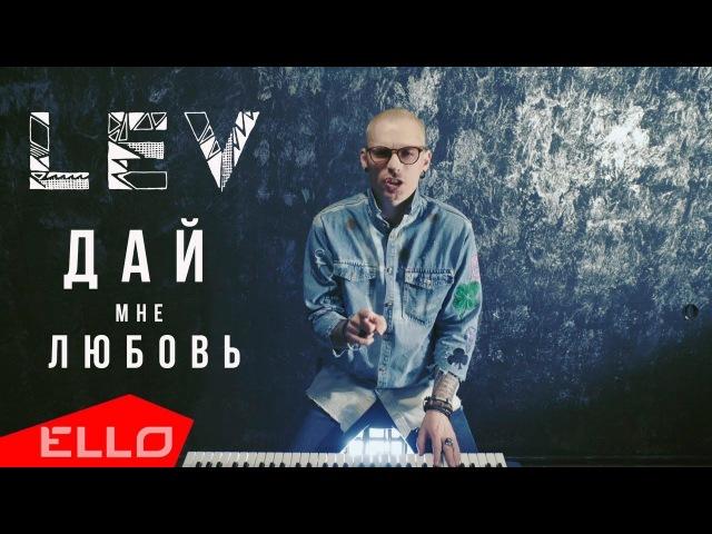 LEV - Дай Мне Любовь / ELLO UP^ /