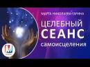 Целебный сеанс самоисцеления Марта Николаева Гарина