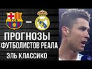 Барселона - Реал Мадрид Прогнозы футболистов Реала на Эль Классико 6.05.18