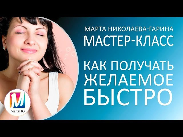 КАК ПОЛУЧАТЬ ЖЕЛАЕМОЕ БЫСТРО| Видеосеанс Марты Николаевой-Гариной