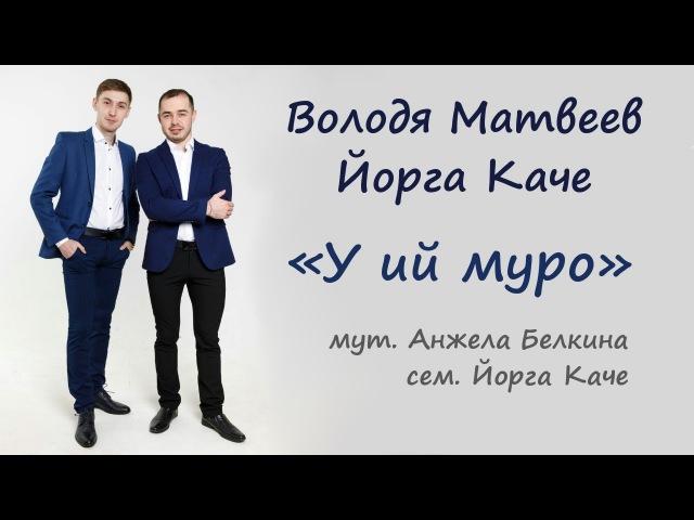 Йорга Каче Володя Матвеев - У ий муро