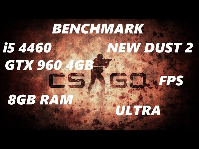 Counter strike GO.NEW DUST 2.BENCHMARK.i5 4460,GTX 960 4GB,8GB RAM.ULTRA.