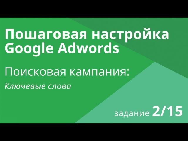 Настройка поисковой кампании Google AdWords: Ключевые слова - Шаг 2/15