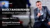 Восстановление семейных отношений Часть 3 Центр РЕШЕНИЕ Валерий Халилев