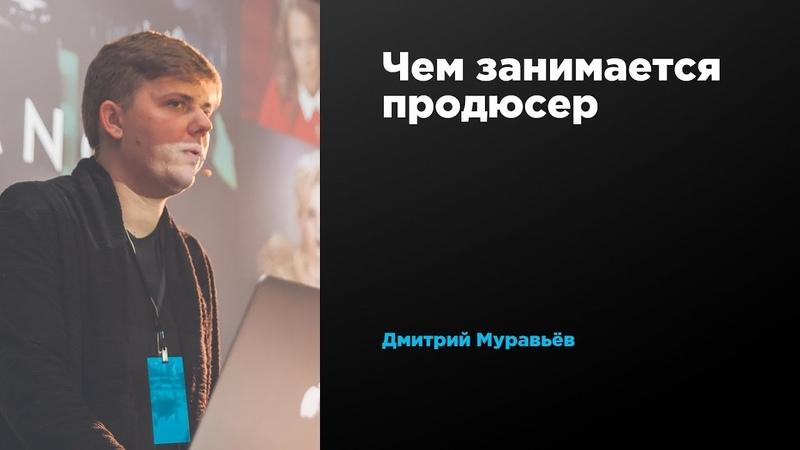 Чем занимается продюсер | Дмитрий Муравьев | Prosmotr