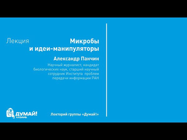 Лекторий «Думай!»: Александр Панчин, «Микробы и идеи-манипуляторы»