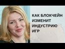 Юлия Плавник Как блокчейн изменит индустрию игр