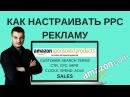 Как Настраивать Рекламу PPC на Амазоне ИНСТРУКЦИЯ Оптимизируем рекламу на Амазоне