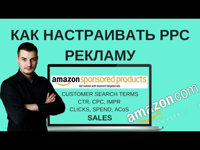 Как Настраивать Рекламу PPC на Амазоне - ИНСТРУКЦИЯ - Оптимизируем рекламу на Амазоне