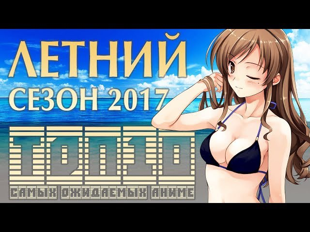 ТОП-10 САМЫХ ОЖИДАЕМЫХ АНИМЕ ЛЕТА 2017