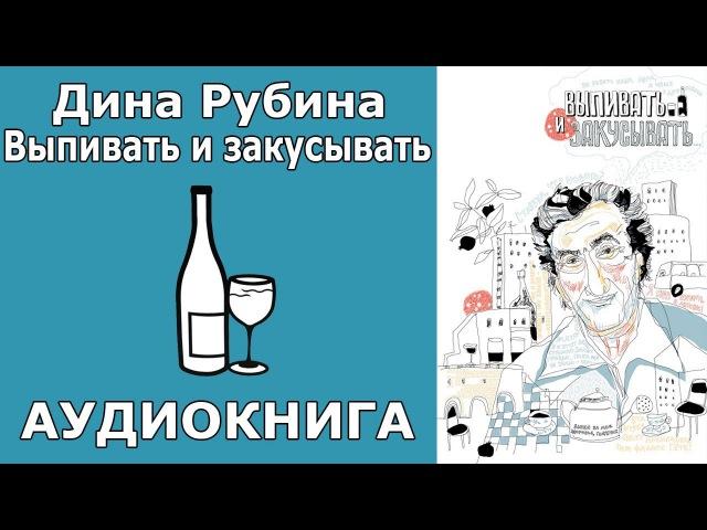 Дина Рубина Выпивать и закусывать Аудиокнига