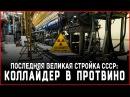 Последняя великая стройка СССР коллайдер в Протвино