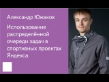 012. Использование распределённой очереди задач в спортивных проектах Яндекса - А...