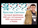 Ярослав Святкин Тестовый фреймворк GEB для тестирования WEB приложений и Mobile