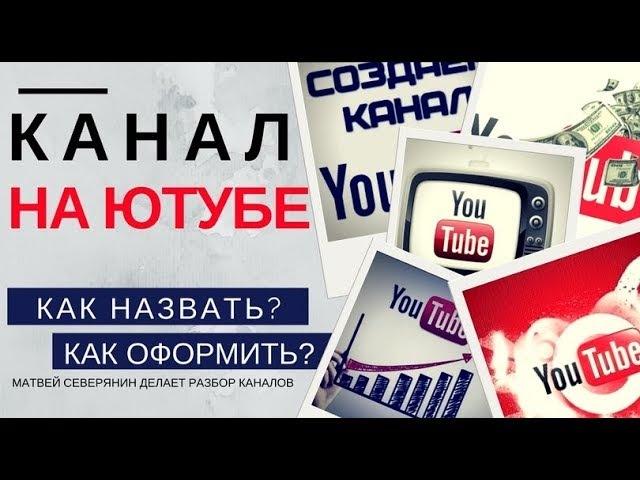 КАНАЛ на ЮТУБЕ: Матвей Северянин делает разбор каналов: как назвать, как оформить, кто круче всех?