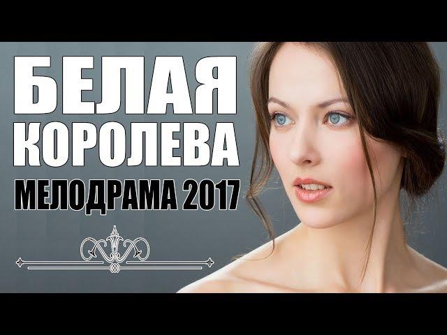 БЕЛАЯ КОРОЛЕВА (2017) Русская мелодрама 2017 новинка HD 1080P