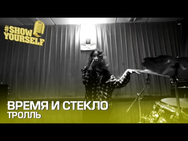 Время и Стекло Тролль cover Анастасия Тищенко ShowYourself