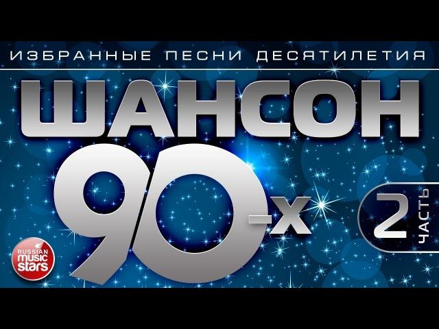 ШАНСОН 90-х Часть 2 ✯ ИЗБРАННЫЕ ПЕСНИ ДЕСЯТИЛЕТИЯ ✯ ЗОЛОТАЯ КЛАССИКА ШАНСОНА✯