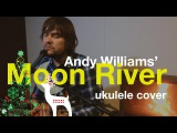 Andy Williams - Moon River (ukulele cover)