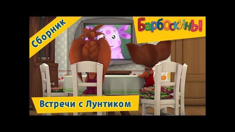 Барбоскины 🌛 Встречи с Лунтиком 🌜 Сборник мультфильмов 2017