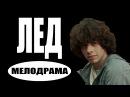 ЛЕД 2017 мелодрамы 2017 новинки фильмов русские мелодрамы