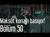 50 Bölüm - Maksut Konağı Basıyor