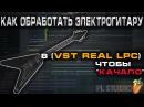 FL STUDIO! Как обработать электрогитару (VST Real LPC) чтобы ЗВУЧАЛО