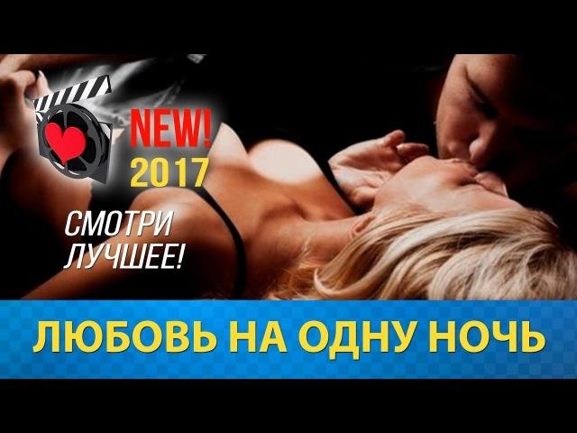 КЛАССНЫЙ ФИЛЬМ ❤ Любовь на одну ночь❤ Русские мелодрамы 2017 новинки HD