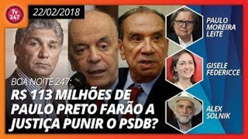 Boa noite 247 (22.2.18) R$ 113 milhões de Paulo Preto farão a Justiça punir o PSDB