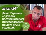 Денис Глушаков: «С Дзюбой не созваниваемся и не списываемся. Но друг друга уважа ...