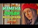 Премьера! ИЗМЕНА ЛЮБВИ - Русские мелодрамы 2018
