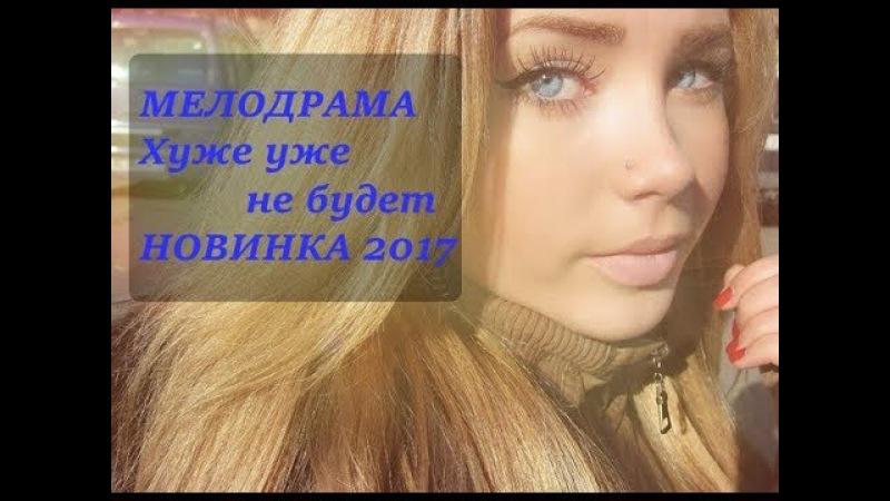ОТЛИЧНАЯ МЕЛОДРАМА ((ХУЖЕ УЖЕ НЕ БУДЕТ)) 2017 Мелодрамы русские 2017 новинки