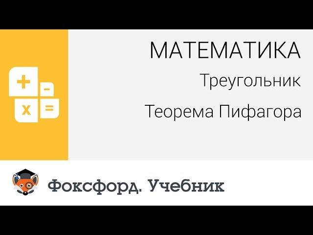 Математика. Треугольник: Теорема Пифагора. Центр онлайн-обучения «Фоксфорд»