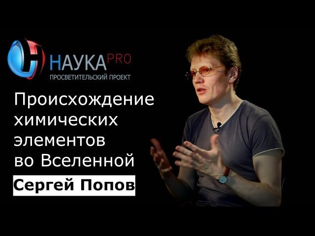 Сергей Попов Происхождение химических элементов во Вселенной