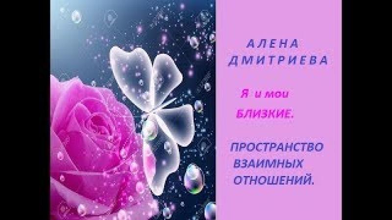 Алена Дмитриева. Я и мои БЛИЗКИЕ. Пространство взаимных отношений.