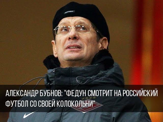 Александр Бубнов: Федун смотрит на российский футбол со своей колокольни